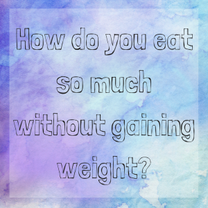 How do you eat so much without gaining weight?